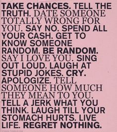 i do all these thinks because it makes life special. and i dont regret anything!