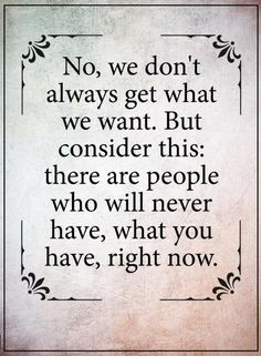 Quotes We don't always get what we want. But there are people who will never have, what you have, right now.