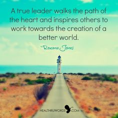 A true leader walks the path of the heart and inspires others to work towards the creation of a better world. ~ Roxana Jones