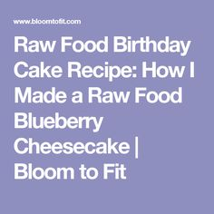 Raw Food Birthday Cake Recipe: How I Made a Raw Food Blueberry Cheesecake | Bloom to Fit