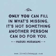 Only you can fill in what's missing. It's not something another person can do for you. -Haruki Murakami