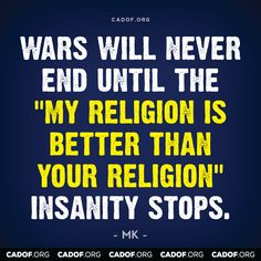 """Wars will never end until the """"my religion is better than your religion"""" insanity stops."""