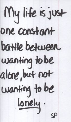 my life is just one constant battle between wanting to be alone, but not wanting to be lonely
