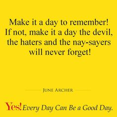 Make it a day to remember! If not, make it a day the devil, the haters and the nay-sayers will never forget!  #TodaysKeysToSuccess #YesEverydayCanBeAGoodDay #JuneArcher #WordsOfWisdom #MotivationalQuotes #Inspiration #Motivation #Dreams