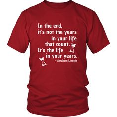 """Happy President's Day - """" In the End of the Years in your life- Abraham Linkoln """" - original custom made t-shirts."""