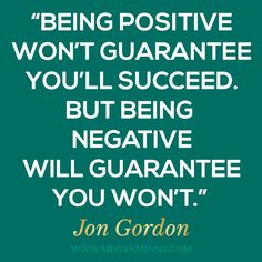 """""""Being positive won't guarantee you'll succeed. But being negative will guarantee you won't."""" - Jon Gordon"""