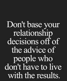 Don't base your relationship decisions off of the advice of people who don't have to live with the results. Motivational Quotes For Life, Me Quotes, Inspirational Quotes, Famous Author Quotes, Death Quotes, Sensitive Skin Care, Popular Quotes, Quotations, Laughter