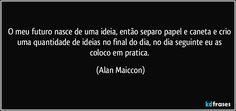 O meu futuro nasce de uma ideia, então separo papel e caneta e crio uma quantidade de ideias no final do dia, no dia seguinte eu as coloco em pratica. (Alan Maiccon)