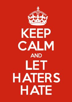 KEEP CALM AND LET HATERS HATE