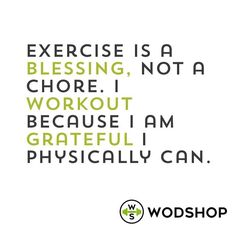 Exercise is a blessing, not a chore. I workout because I am grateful I physically can.