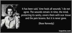 It has been said, 'time heals all wounds.' I do not agree. The wounds remain. In time, the mind, protecting its sanity, covers them with scar tissue and the pain lessens. But it is never gone. (Rose Kennedy) #quotes #quote #quotations #RoseKennedy