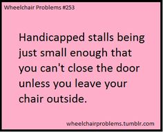 Handicapped stalls being just small enough that you can't close the door unless you leave your chair outside.
