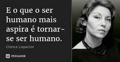 E o que o ser humano mais aspira é tornar-se ser humano. — Clarice Lispector