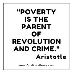 """""""Poverty is the parent of revolution and crime."""" Aristotle"""