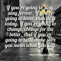 If you're going to stay, then stay forever. If you're going to leave then do it today. If you're going to change, change for the better. And if you're going to talk, make sure you mean what you say.