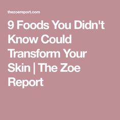 9 Foods You Didn't Know Could Transform Your Skin | The Zoe Report