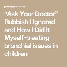 """""""Ask Your Doctor""""    Rubbish I Ignored and How I Did It Myself~treating bronchial issues in children"""