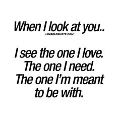 Quotes about Missing : When I look at you. I see the one I love. The one I need. The one Im meant Cute Love Quotes, Soulmate Love Quotes, Love Quotes For Her, Romantic Love Quotes, Love Yourself Quotes, Quotes For Him, Me Quotes, Best Quotes For Wife, Quotes For Lover