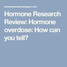 Hormone Research Review: Hormone overdose: How can you tell?