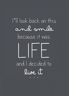 """I'll look back on this and smile because it was LIFE and I decided to live it."""
