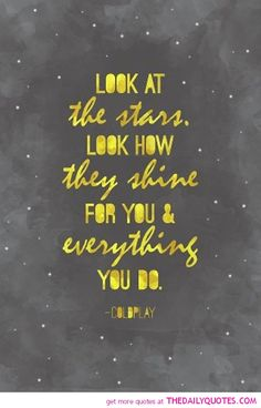 """Look at the stars. Look how they shine for you and everything you do. — Coldplay """"Yellow"""" lyrics 