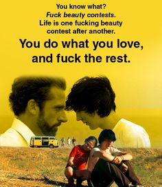 Dwayne: You know what? Fuck beauty contests. Life is one fucking beauty contest after another. School, then college, then work… Fuck that. And fuck the Air Force Academy. If I want to fly, I'll find a way to fly. You do what you love, and fuck the rest.    Little Miss Sunshine (2006)Directed by Jonathan Dayton and Valerie Faris.