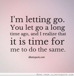 I'm letting go. You let go a long time ago, and I realize that it is time for me to do the same.