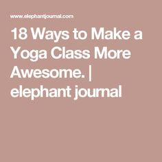 18 Ways to Make a Yoga Class More Awesome. | elephant journal