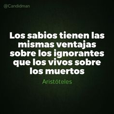 """""""Los #Sabios tienen las mismas ventajas sobre los #Ignorantes que los #Vivos sobre los #Muertos"""". #Aristoteles #FrasesCelebres #Candidman"""
