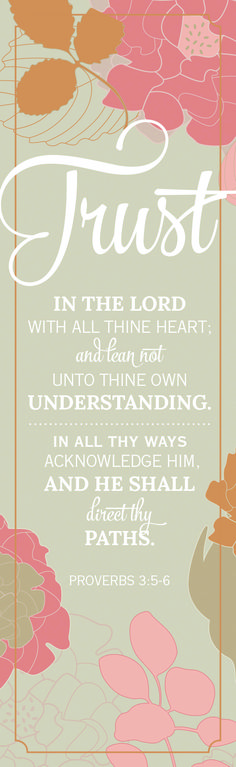 Proverbs 3:5-6. Trust in the Lord with all your heart and lean not on your own understanding. And in all your ways acknowledge Him and He shall direct your paths.