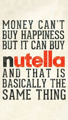 "I couldn't have said it better: ""Money can't buy happiness but it can buy nutella and that is basically the same thing"""
