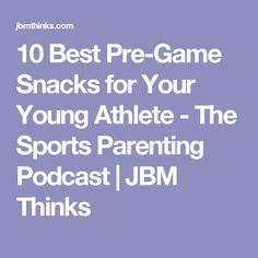 10 Best Pre-Game Snacks for Your Young Athlete - The Sports Parenting Podcast   JBM Thinks