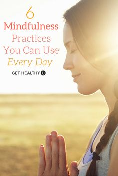 Not everyone has time to meditate, but these 6 mindfulness practices are simple to integrate into your every day.