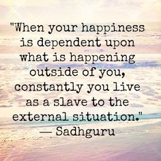 When your happiness is dependent upon what is happening outside of you, constantly you live as a slave to the external situation---<3