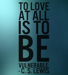 If we want love in our life we will have to be vulnerable.