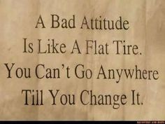 leilockheart:    A bad attitude is like a flat tire. You cant go anywhere till you change it.