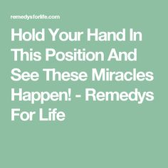 Hold Your Hand In This Position And See These Miracles Happen! - Remedys For Life