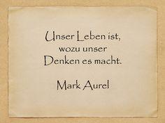 Unser Leben ist, wozu unser Denken es macht.  Mark Aurel