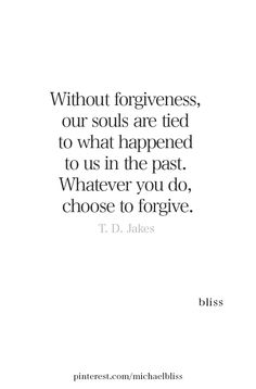 Without forgiveness, or souls are tied to what happened to us in the past. Whatever you do, choose to forgive. Past Quotes, Great Quotes, Quotes To Live By, Inspirational Quotes, Motivational, Forgive Yourself Quotes, Quotes About Forgiving Yourself, I Forgive You Quotes, Words Quotes