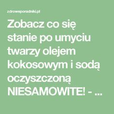 Zobacz co się stanie po umyciu twarzy olejem kokosowym i sodą oczyszczoną NIESAMOWITE! - Zdrowe poradniki Beauty Care, Beauty Hacks, Hair Beauty, Beauty Tips, Face Massage, Everything And Nothing, Body Hacks, Slow Food, Skin Problems