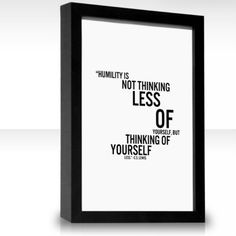 """""""Humility isn't thinking less of yourself—it's thinking of yourself, less."""" —C. S. Lewis"""