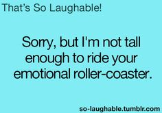 Sorry, but I'm not tall enough to ride your emotional roller-coaster