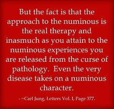 But the fact is that the approach to the numinous is the real therapy and inasmuch as you attain to the numinous experiences you are released from the curse of pathology. Even the very disease takes on a numinous character. ~Carl Jung, Letters Vol. I, Page 377.