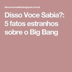 Disso Voce Sabia?: 5 fatos estranhos sobre o Big Bang