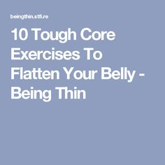 10 Tough Core Exercises To Flatten Your Belly - Being Thin