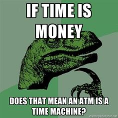Philosoraptor - If time is money does that mean an atm is a time machine?