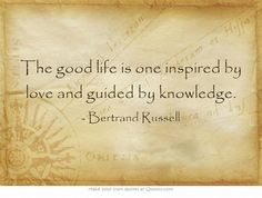 The good life is one inspired by love and guided by knowledge.