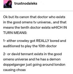 Okay now I'm gonna imagine Crowley playing the tenth doctor and will never see it the same way Tenth Doctor, Doctor Who, Good Omens Book, Michael Sheen, Fandom Crossover, Terry Pratchett, Crowley, Hilarious, Funny