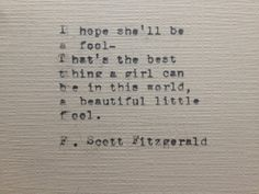 I hope she'll be a fool- That's the best thing a girl can be in this world, a beautiful little fool. F. Scott Fitzgerald