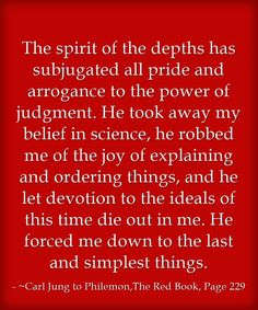 The spirit of the depths has subjugated all pride and arrogance to the power of judgment. He took away my belief in science, he robbed me of the joy of explaining and ordering things, and he let devotion to the ideals of this time die out in me. He forced me down to the last and simplest things.